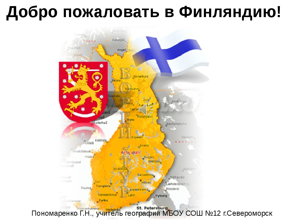 Добро пожаловать в Финляндию! Пономаренко Г.Н., учитель географии МБОУ СОШ №1...