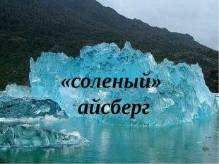 «соленый» айсберг