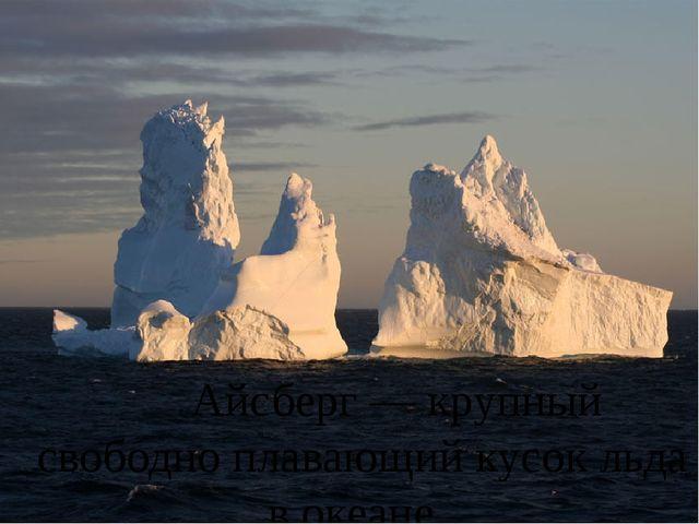 Айсберг — крупный свободно плавающий кусок льда в океане.