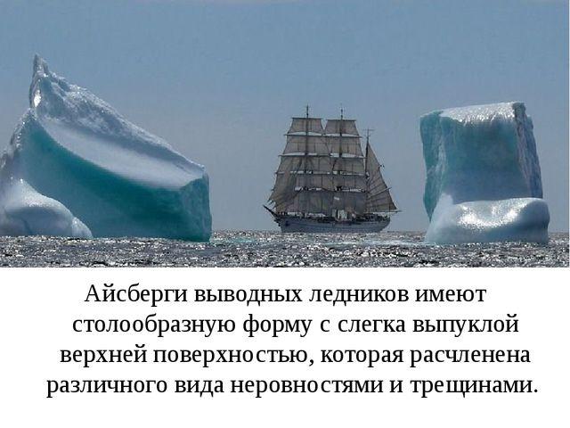Айсберги выводных ледников имеют столообразную форму с слегка выпуклой верхне...