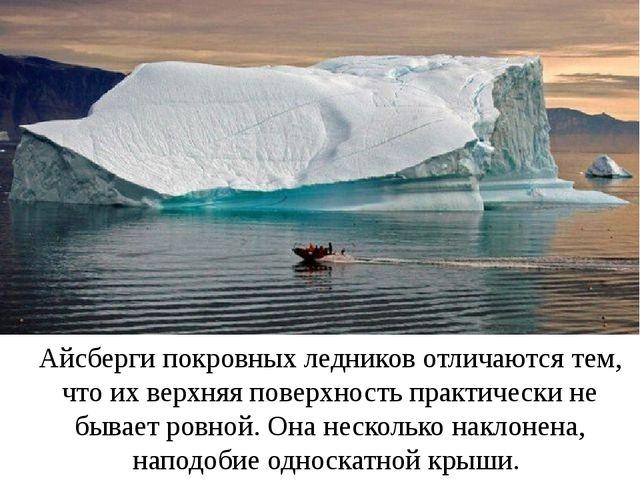 Айсберги покровных ледников отличаются тем, что их верхняя поверхность практи...