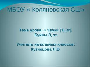 МБОУ « Коляновская СШ» Тема урока: « Звуки [з],[з']. Буквы З, з» Учитель нача