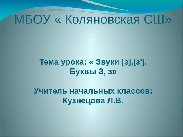 МБОУ « Коляновская СШ» Тема урока: « Звуки [з],[з']. Буквы З, з» Учитель нача...