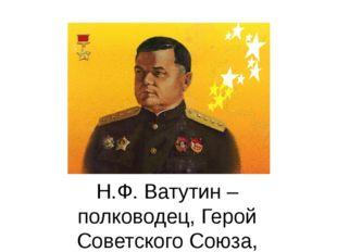 Н.Ф. Ватутин – полководец, Герой Советского Союза, генерал армии, наш земляк.