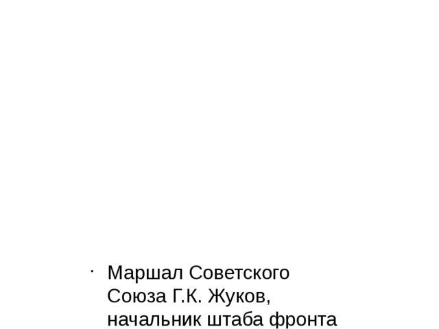 Маршал Советского Союза Г.К. Жуков, начальник штаба фронта генерал-лейтенант...