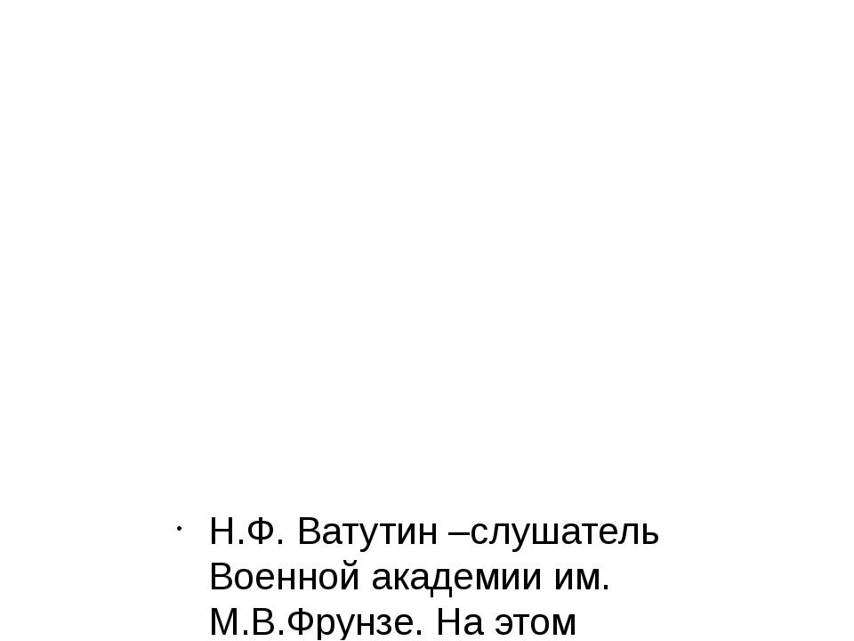 Н.Ф. Ватутин –слушатель Военной академии им. М.В.Фрунзе. На этом снимке ему...