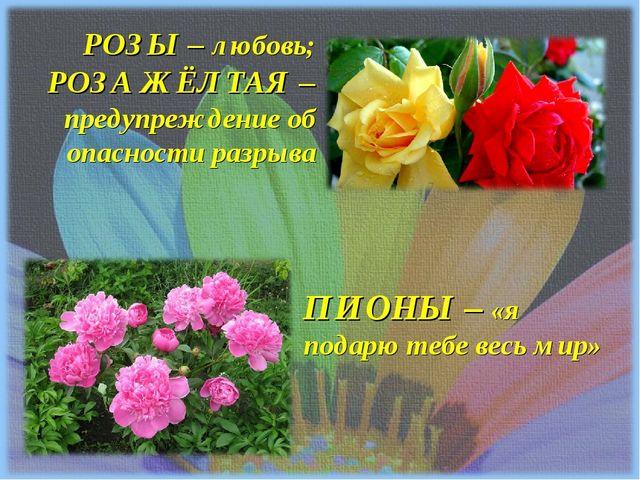 РОЗЫ – любовь; РОЗА ЖЁЛТАЯ – предупреждение об опасности разрыва ПИОНЫ – «я п...