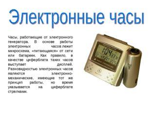 Часы, работающие от электронного генератора. В основе работы электронных часо