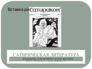 АЛЬМАНАХ «САТИРИКОН» И ЕГО АВТОРЫ САТИРИЧЕСКАЯ ЛИТЕРАТУРА НАЧАЛА ХХ ВЕКА http