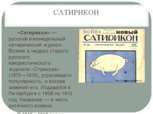 САТИРИКОН «Сатирикон»— русский еженедельный сатирический журнал. Возник в не