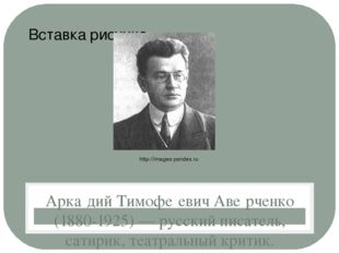 Арка́дий Тимофе́евич Аве́рченко (1880-1925)— русский писатель, сатирик, теа