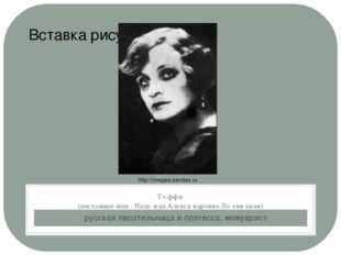 русская писательница и поэтесса, мемуарист. Тэ́ффи (настоящее имя - Наде́жда