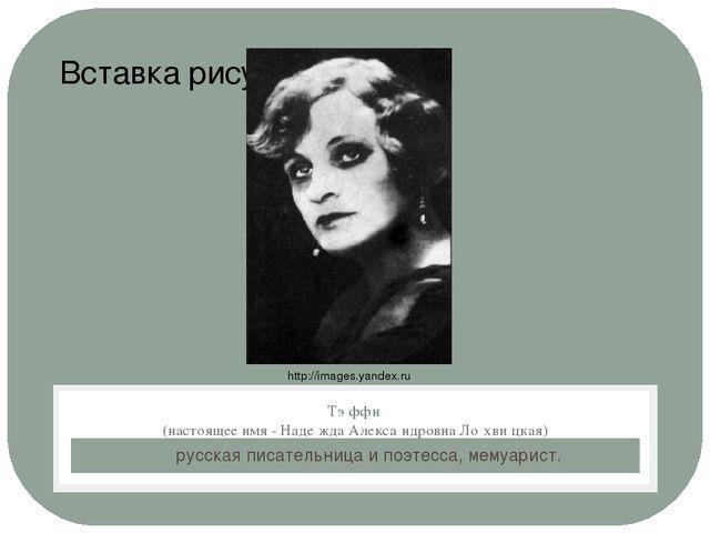 русская писательница и поэтесса, мемуарист. Тэ́ффи (настоящее имя - Наде́жда...
