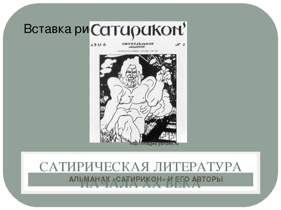 АЛЬМАНАХ «САТИРИКОН» И ЕГО АВТОРЫ САТИРИЧЕСКАЯ ЛИТЕРАТУРА НАЧАЛА ХХ ВЕКА http...