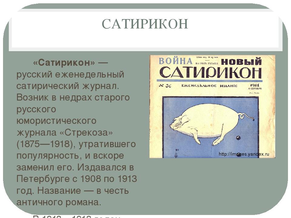 САТИРИКОН «Сатирикон»— русский еженедельный сатирический журнал. Возник в не...