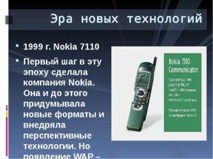 1999 г. Nokia 7110 Первый шаг в эту эпоху сделала компания Nokia. Она и до эт