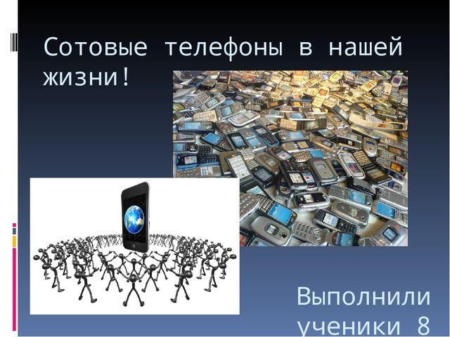 Сотовые телефоны в нашей жизни! Выполнили ученики 8 класса МОУ ООШ с.Семёновка