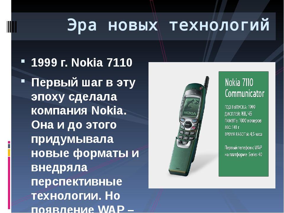 1999 г. Nokia 7110 Первый шаг в эту эпоху сделала компания Nokia. Она и до эт...