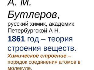 А. М. Бутлеров, русский химик, академик Петербургской А Н. 1861 год – теория
