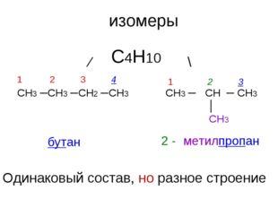СН3 ─СН3 ─СН2 ─СН3 СН3 ─ СН ─ СН3 │ СН3 изомеры ⁄ \ С4Н10 1 2 3 4 1 2 3 бутан