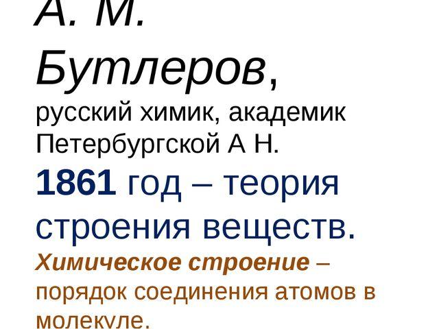 А. М. Бутлеров, русский химик, академик Петербургской А Н. 1861 год – теория...