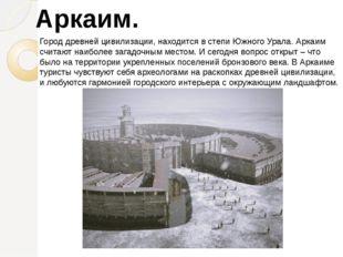 Город древней цивилизации, находится в степи Южного Урала. Аркаим считают наи