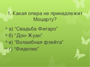 """1. Какая опера не принадлежит Моцарту? а) """"Свадьба Фигаро"""" б) """"Дон-Жуан"""" в) """""""