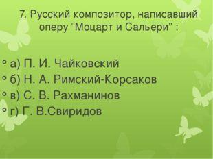 """7. Русский композитор, написавший оперу """"Моцарт и Сальери"""" : а) П. И. Чайковс"""