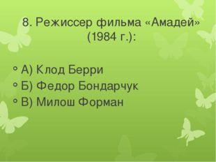 8. Режиссер фильма «Амадей» (1984 г.): А) Клод Берри Б) Федор Бондарчук В) Ми