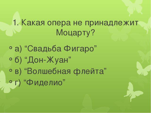 """1. Какая опера не принадлежит Моцарту? а) """"Свадьба Фигаро"""" б) """"Дон-Жуан"""" в) """"..."""