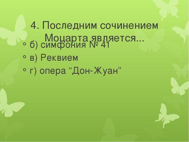4. Последним сочинением Моцарта является... б) симфония № 41 в) Реквием г) о...