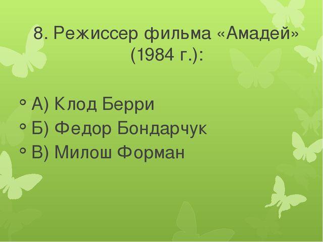8. Режиссер фильма «Амадей» (1984 г.): А) Клод Берри Б) Федор Бондарчук В) Ми...