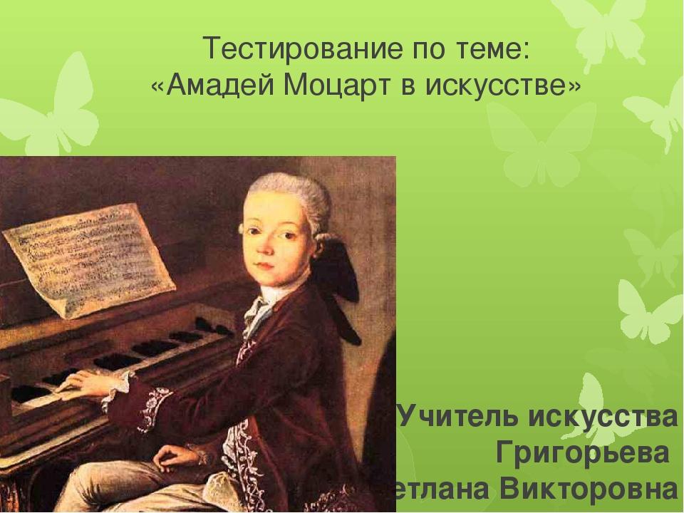Тестирование по теме: «Амадей Моцарт в искусстве» Учитель искусства Григорьев...
