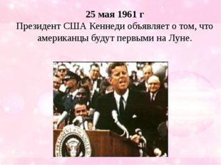25мая 1961г Президент США Кеннеди объявляет о том, что американцы будут пер