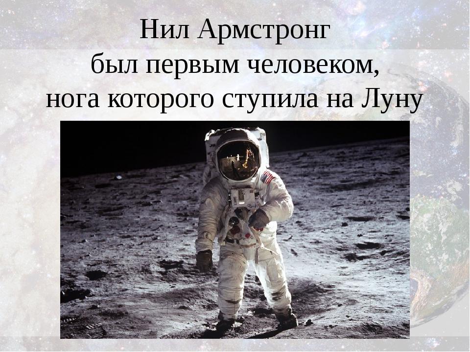 Нил Армстронг был первым человеком, нога которого ступила на Луну