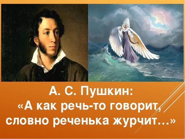 А. С. Пушкин: «А как речь-то говорит, словно реченька журчит…»