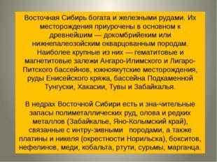 Восточная Сибирь богата и железными рудами. Их месторождения приурочены в ос