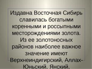 Издавна Восточная Сибирь славилась богатыми коренными и россыпными месторожд