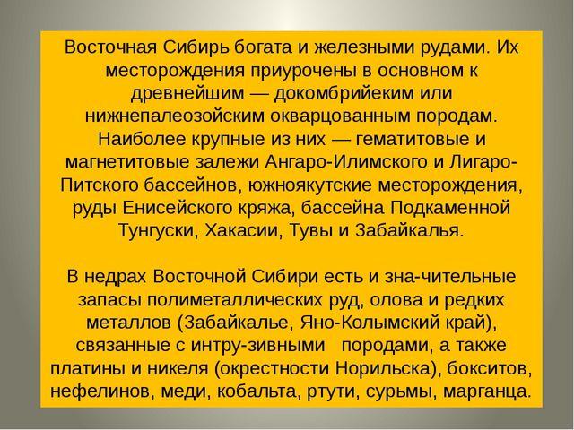 Восточная Сибирь богата и железными рудами. Их месторождения приурочены в ос...