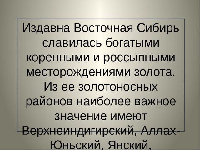Издавна Восточная Сибирь славилась богатыми коренными и россыпными месторожд...