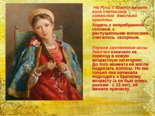 На Руси с давних времен коса считалась символом девичьей красоты. Ходить с н