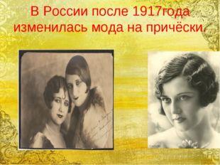 В России после 1917года изменилась мода на причёски.