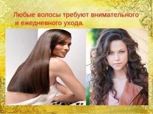 Любые волосы требуют внимательного и ежедневного ухода.