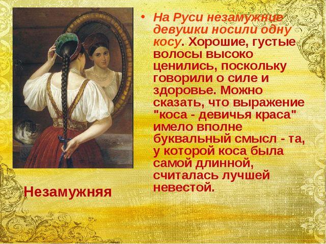На Руси незамужние девушки носили одну косу. Хорошие, густые волосы высоко це...
