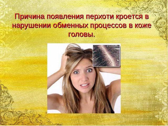 Причина появления перхоти кроется в нарушении обменных процессов в коже головы.