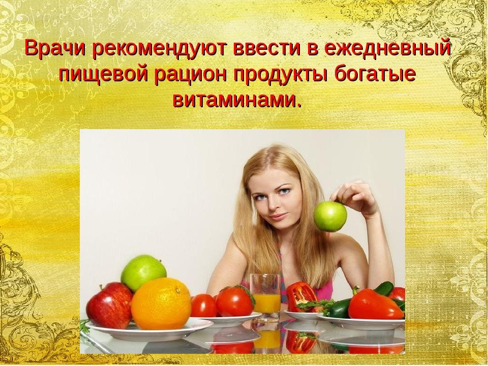 Врачи рекомендуют ввести в ежедневный пищевой рацион продукты богатые витамин...