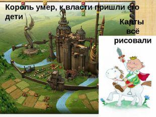 Король умер, к власти пришли его дети Карты всё рисовали