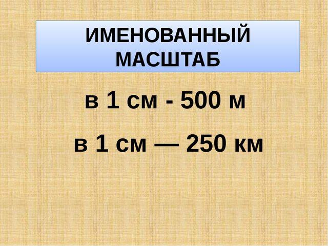 ИМЕНОВАННЫЙ МАСШТАБ в 1 см - 500 м в 1 см — 250 км
