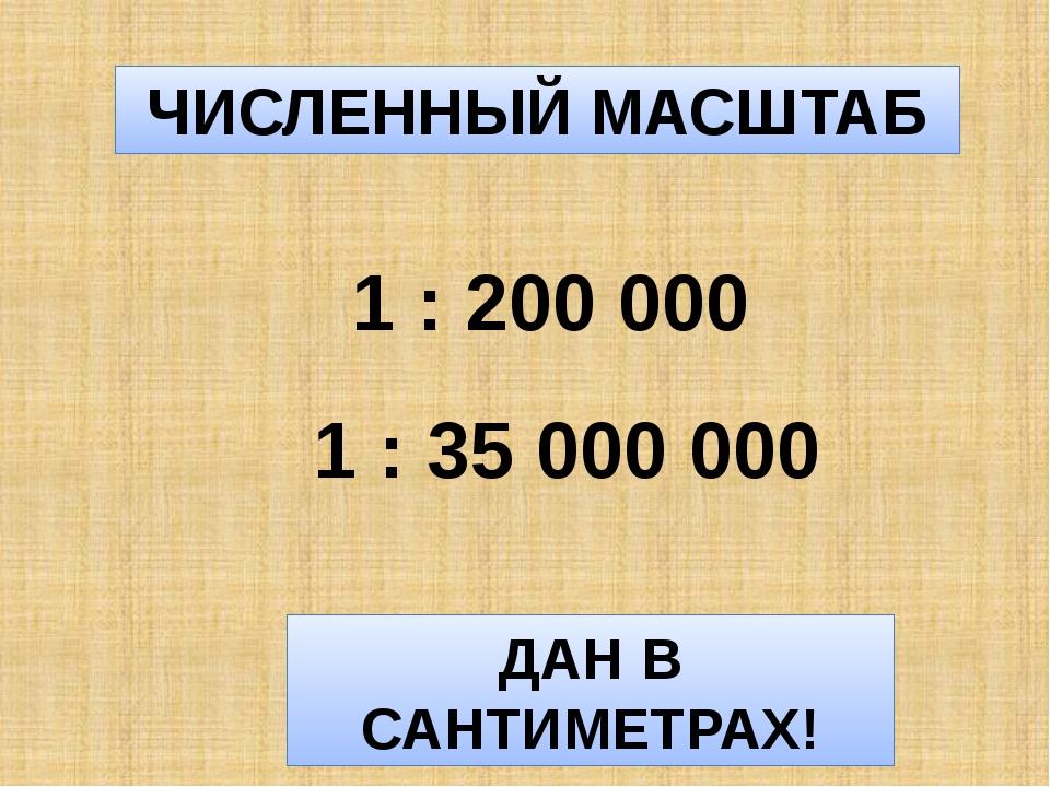 ЧИСЛЕННЫЙ МАСШТАБ 1 : 200 000 1 : 35 000 000 ДАН В САНТИМЕТРАХ!