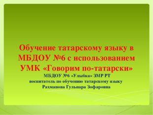 Обучение татарскому языку в МБДОУ №6 с использованием УМК «Говорим по-татарск